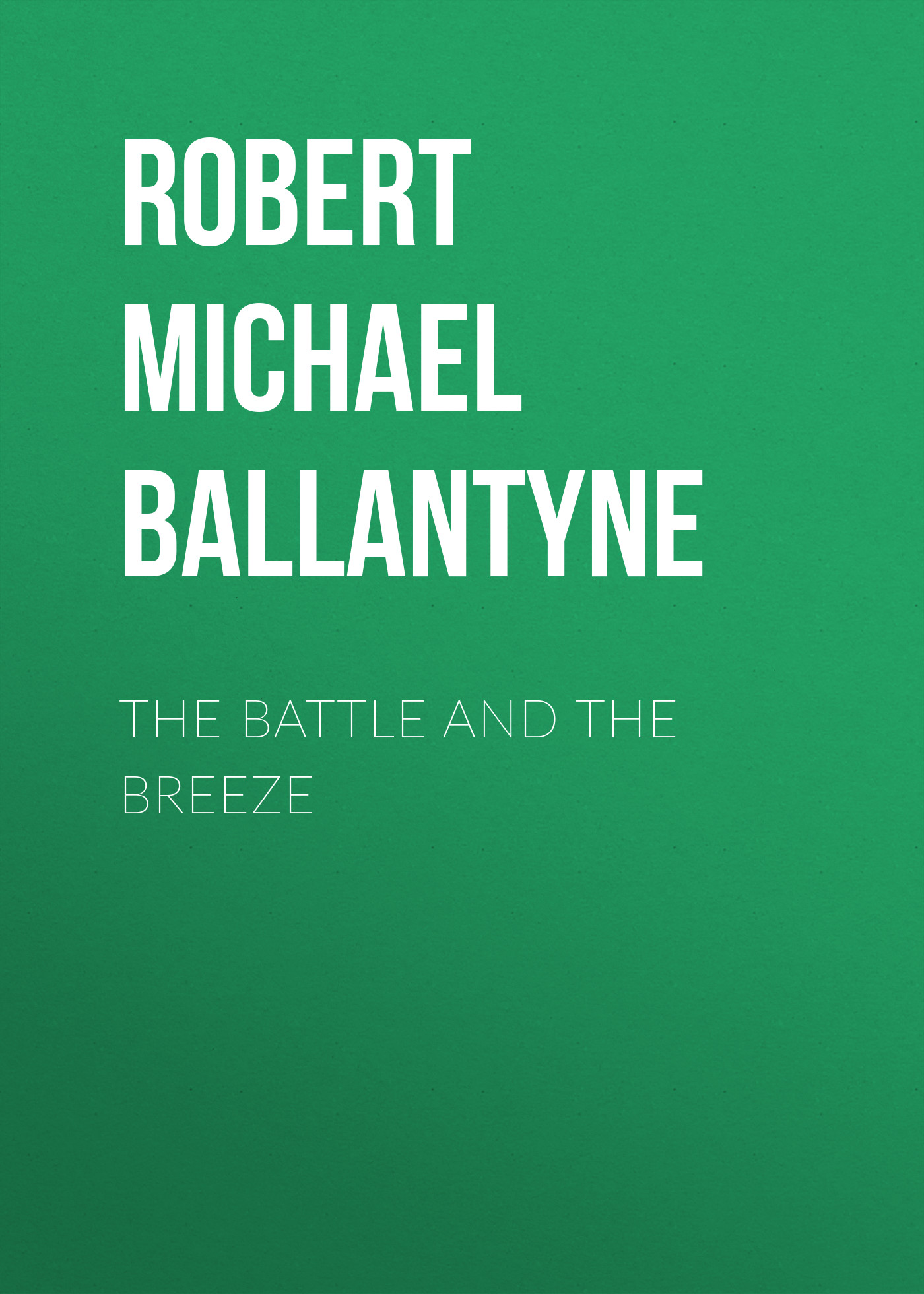 Robert Michael Ballantyne The Battle and the Breeze robert michael ballantyne the prairie chief