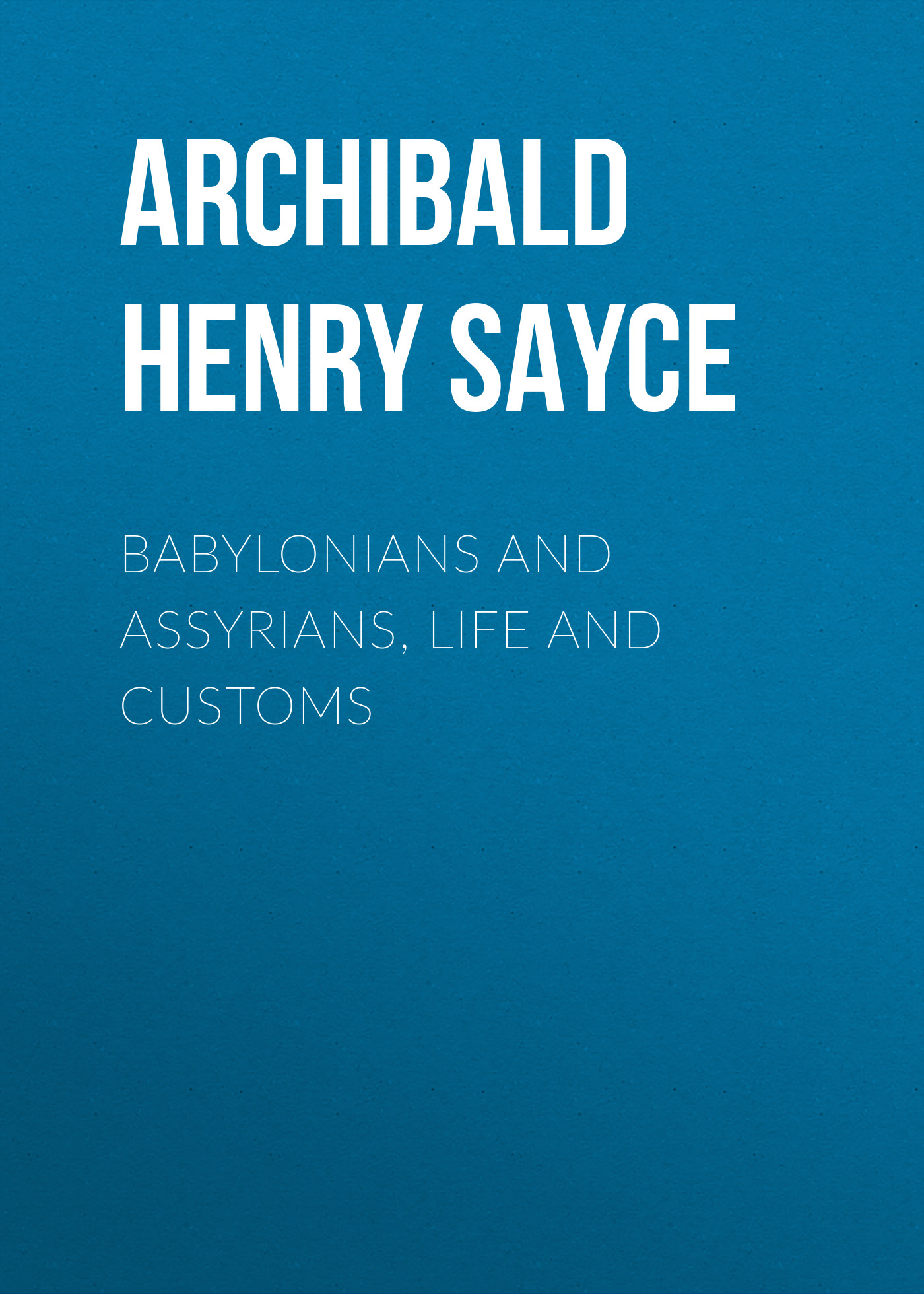 Archibald Henry Sayce Babylonians and Assyrians, Life and Customs все цены