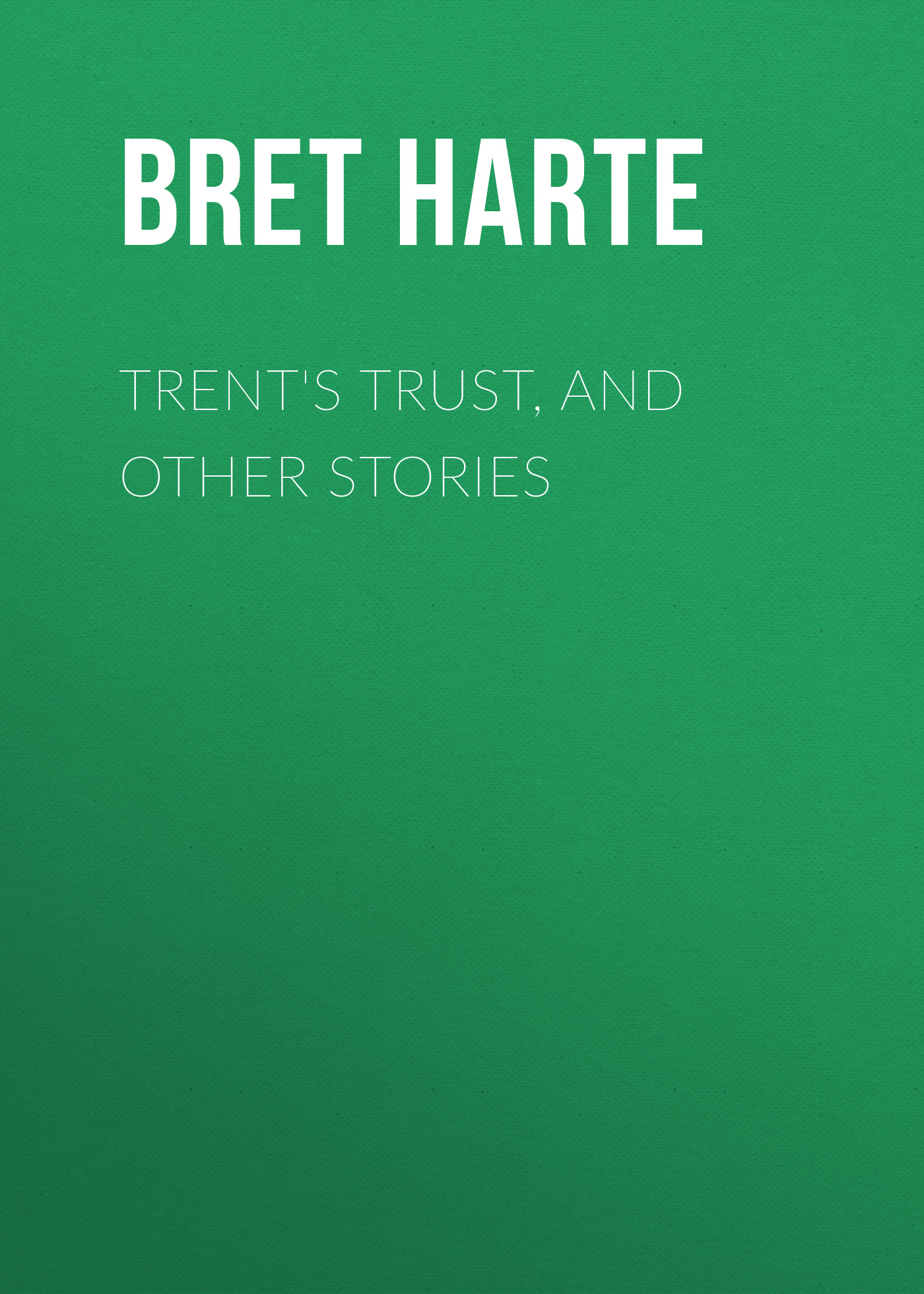 Bret Harte Trent's Trust, and Other Stories bret harte the luck of roaring camp heathen chinee poems and other sketches