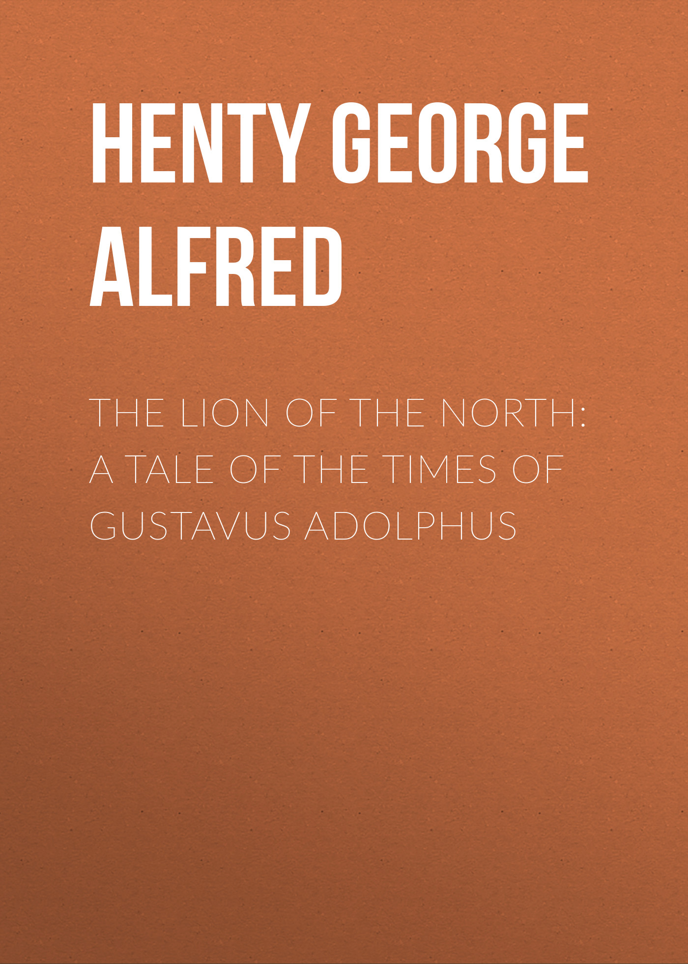 Henty George Alfred The Lion of the North: A Tale of the Times of Gustavus Adolphus henty george alfred in the reign of terror the adventures of a westminster boy