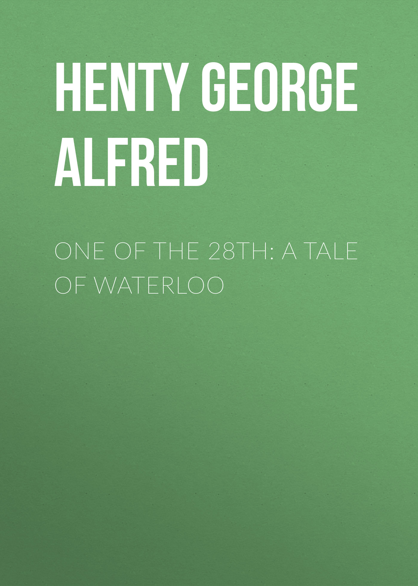 Henty George Alfred One of the 28th: A Tale of Waterloo henty george alfred redskin and cow boy a tale of the western plains