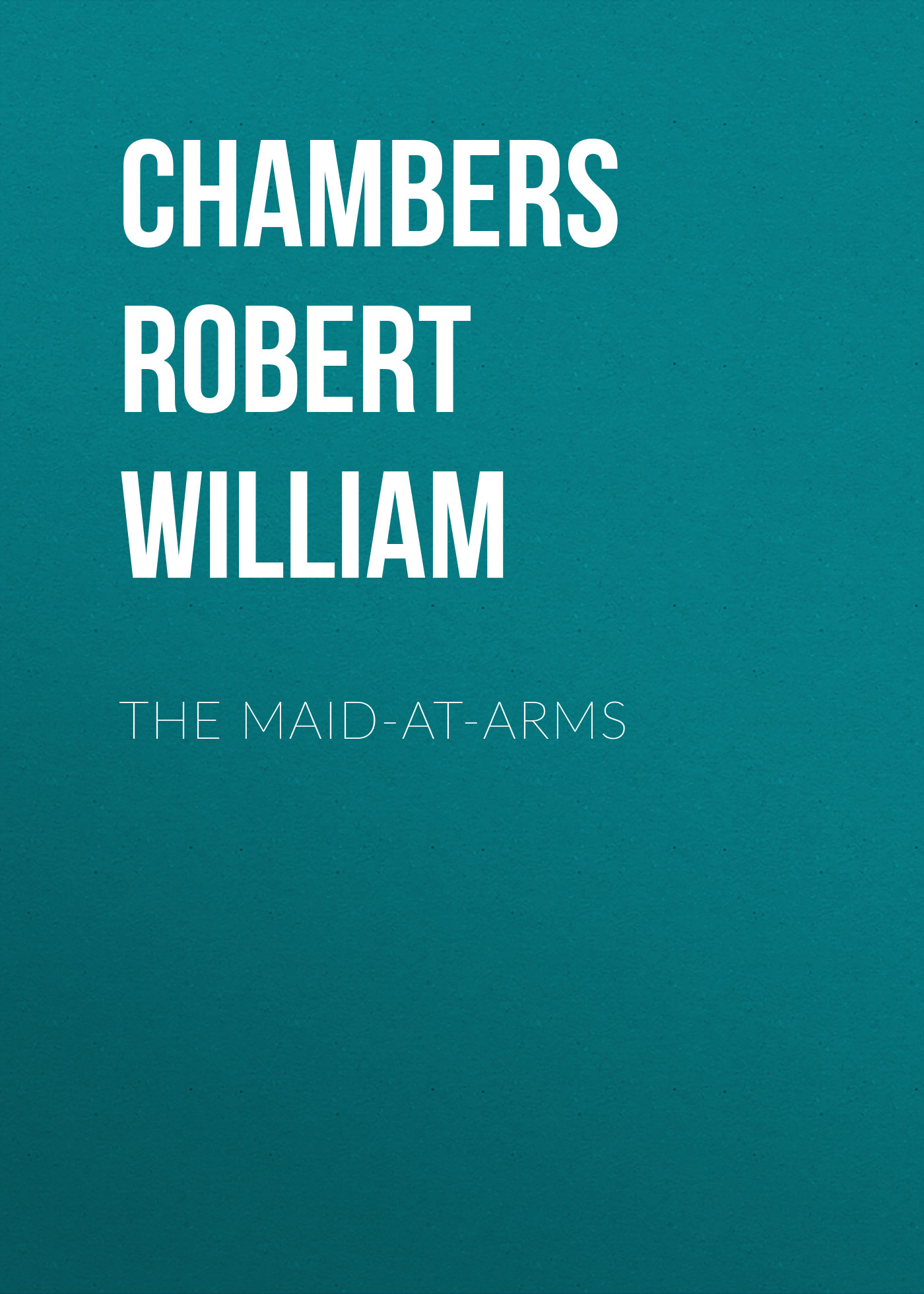 Chambers Robert William The Maid-At-Arms chambers robert william the mystery of choice