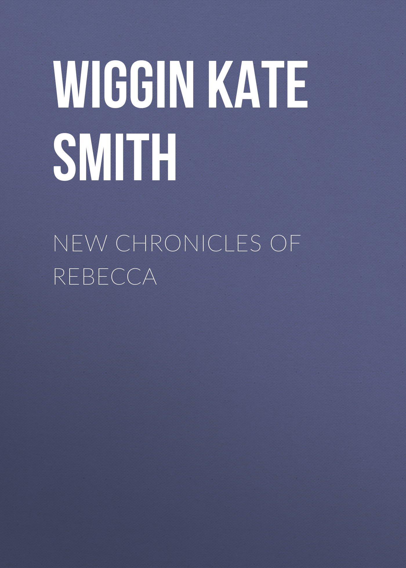 Wiggin Kate Douglas Smith New Chronicles of Rebecca