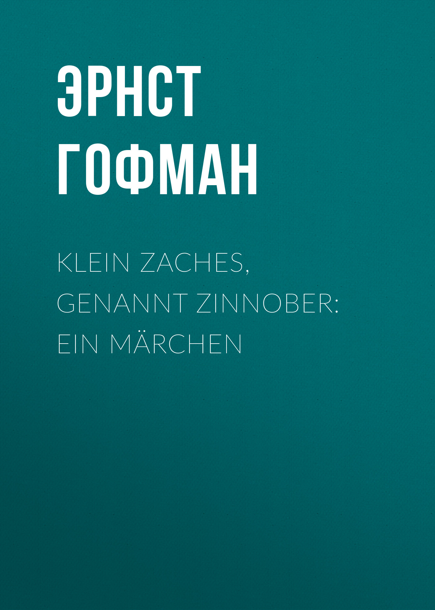 Эрнст Гофман Klein Zaches, genannt Zinnober: Ein Märchen эрнст гофман klein zaches genannt zinnober ein märchen