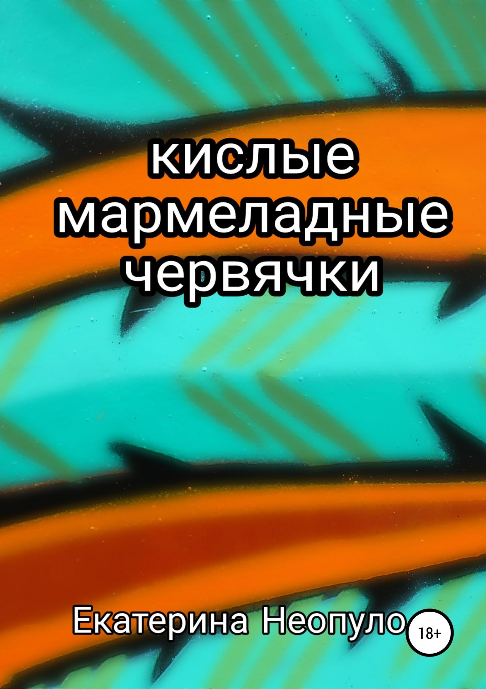 купить Екатерина Георгиевна Неопуло Кислые мармеладные червячки по цене 490 рублей