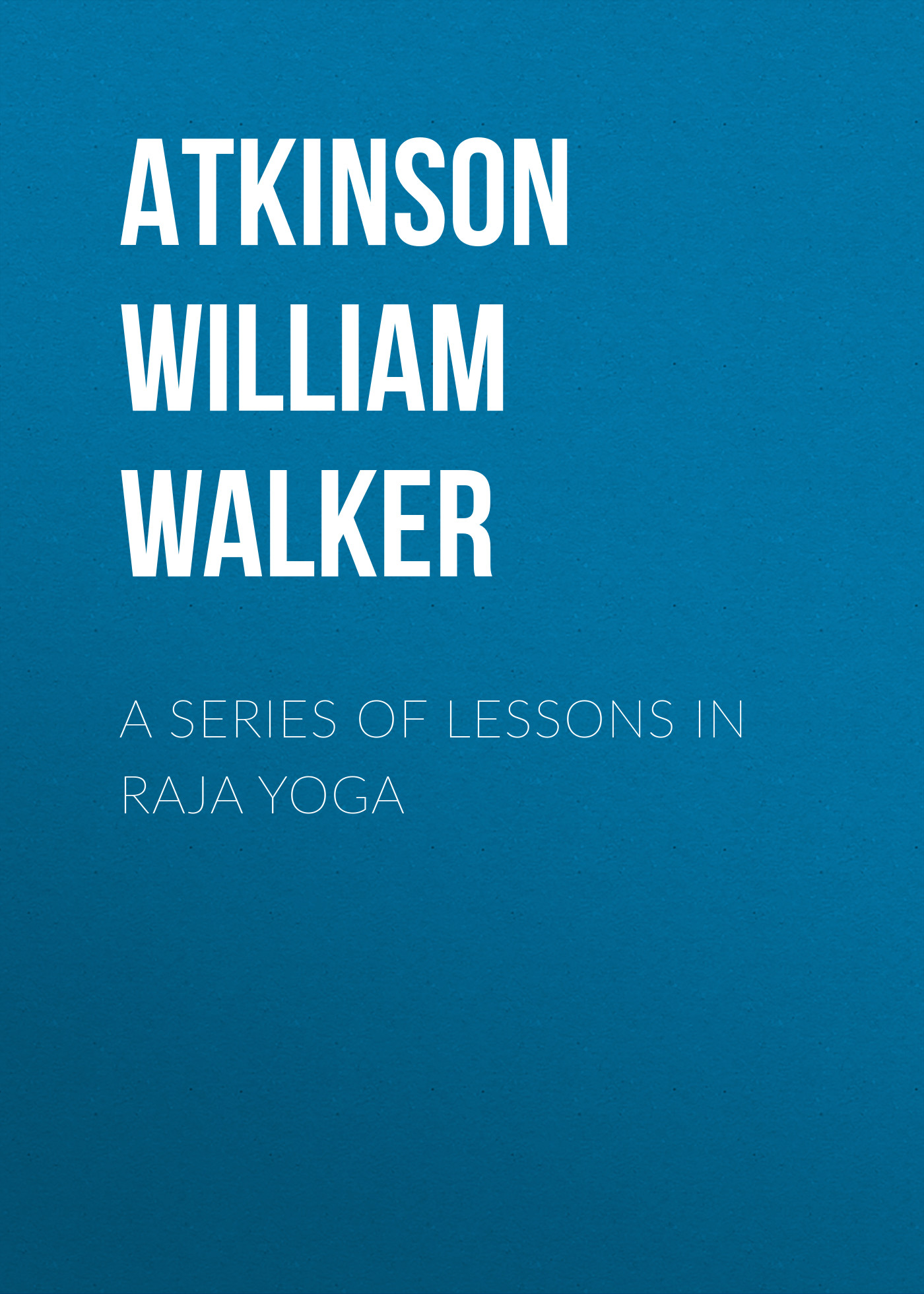 Atkinson William Walker A Series of Lessons in Raja Yoga william walker atkinson telepathy its theory facts and proof