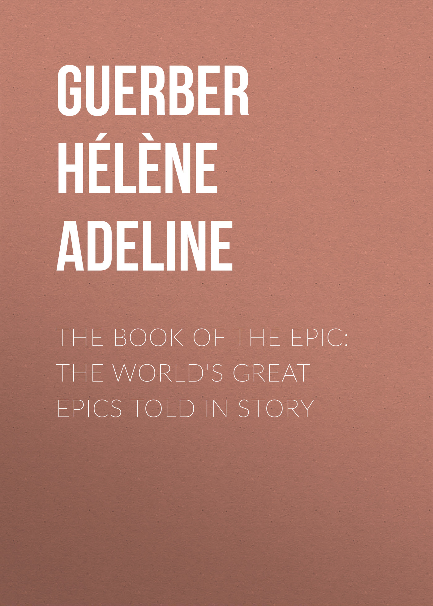 Guerber Hélène Adeline The Book of the Epic: The World's Great Epics Told in Story the hole story