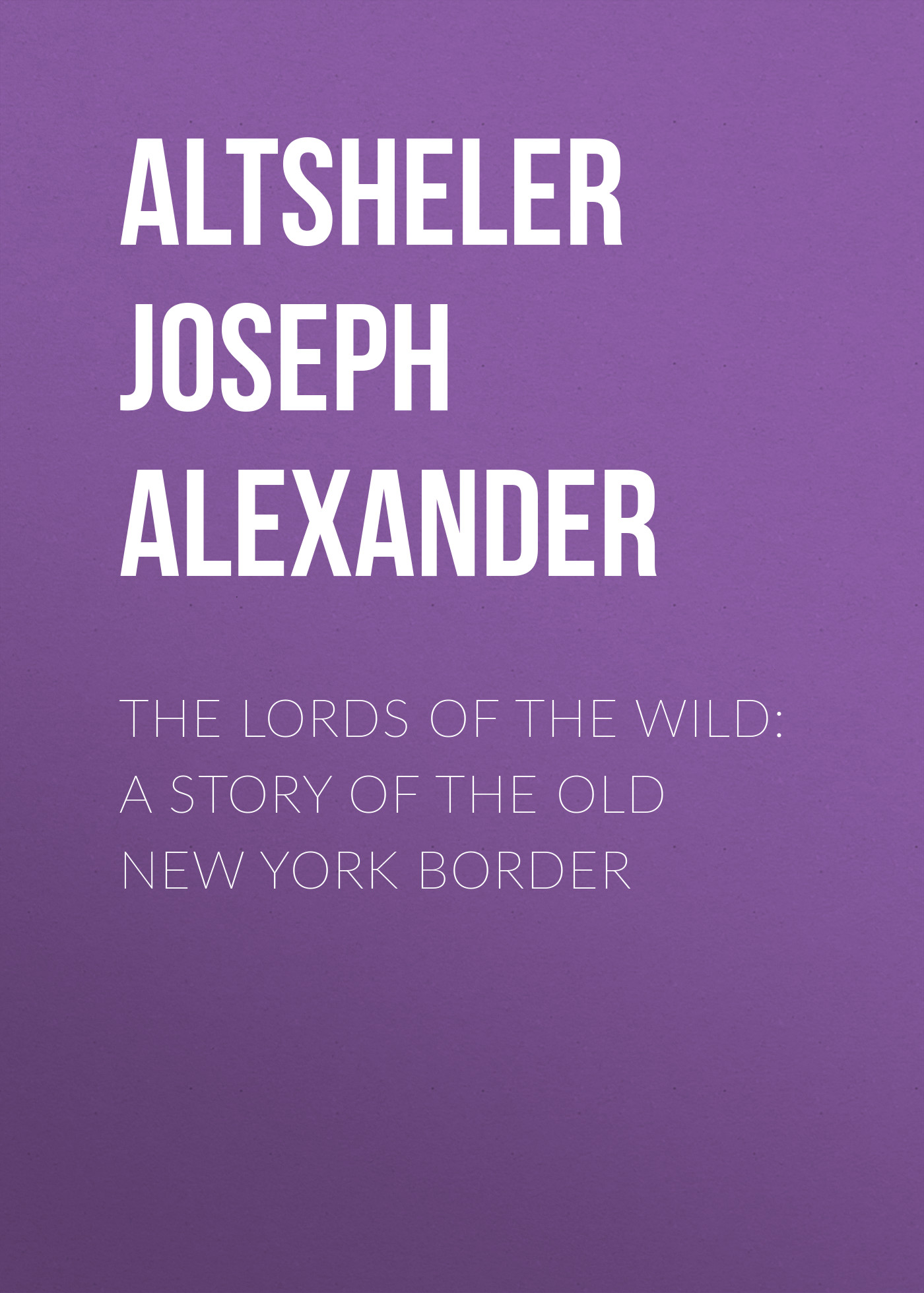 Фото - Altsheler Joseph Alexander The Lords of the Wild: A Story of the Old New York Border field martha reinhard smallw 1855 1898 the story of the old french market new orleans