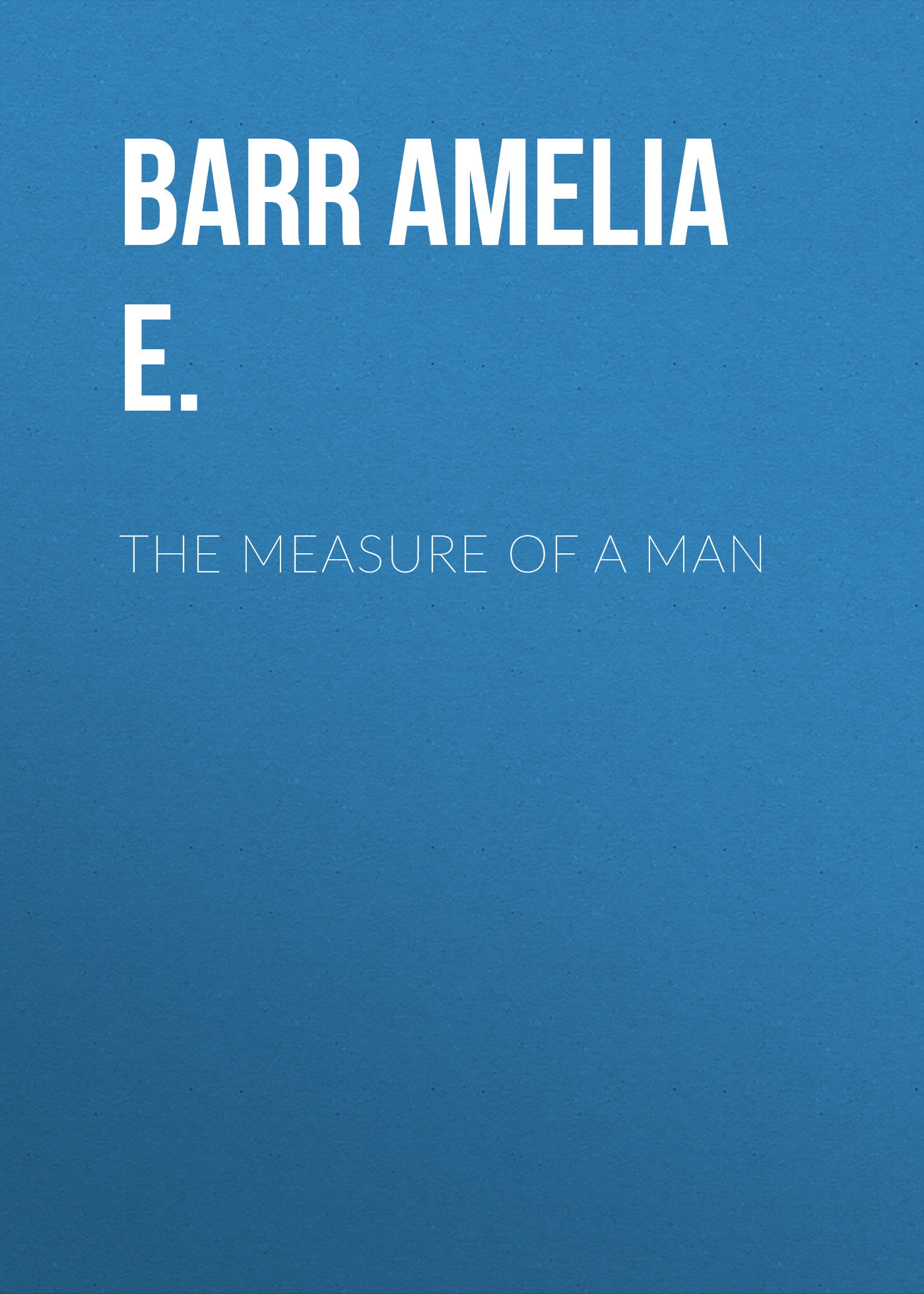 Barr Amelia E. The Measure of a Man robert barr the speculations of john steele