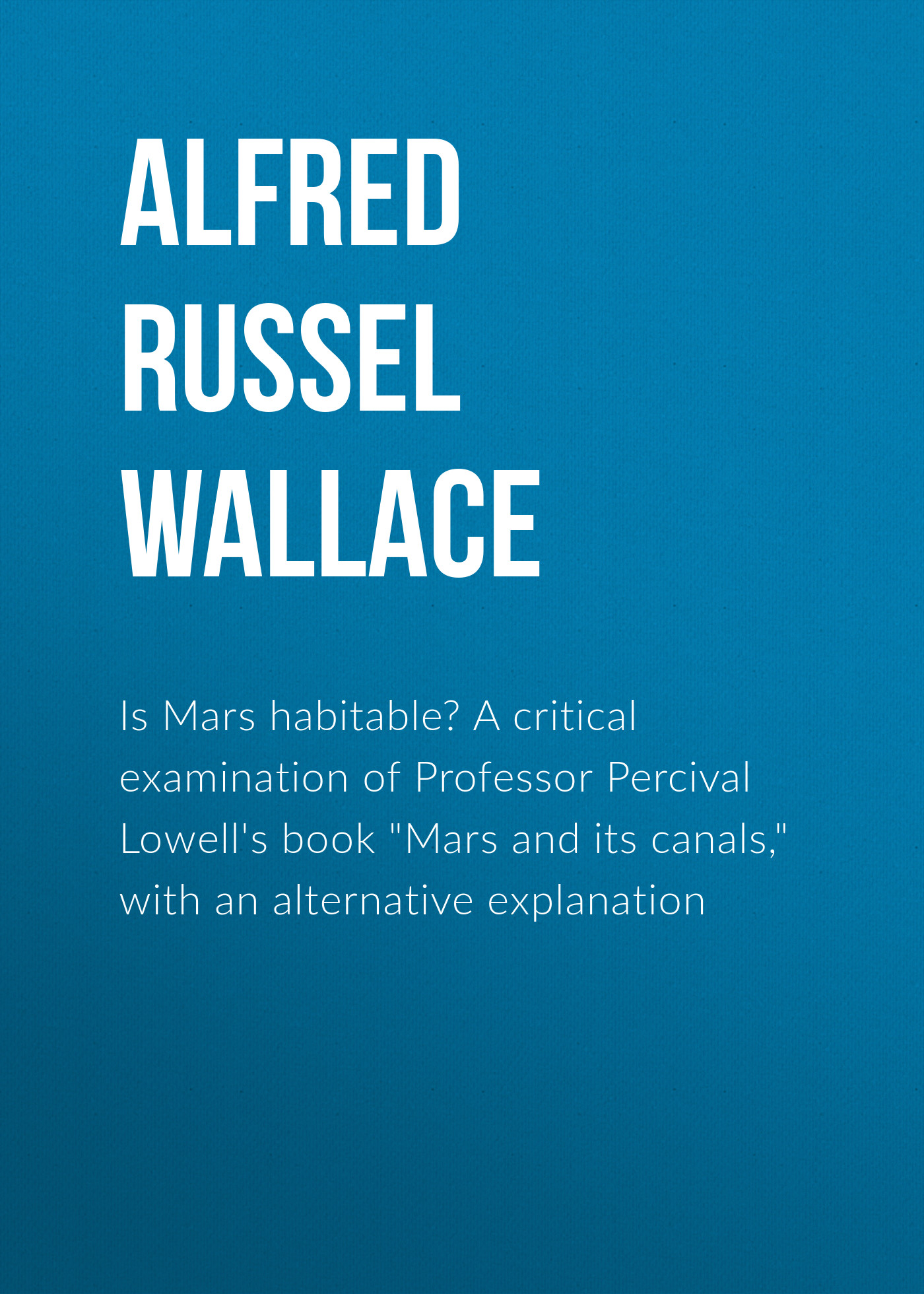 Alfred Russel Wallace Is Mars habitable? A critical examination of Professor Percival Lowell's book Mars and its canals, with an alternative explanation