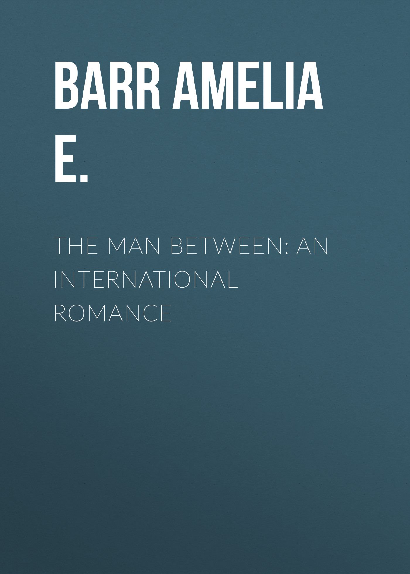Barr Amelia E. The Man Between: An International Romance barr amelia e all the days of my life an autobiography page 5 page 10 page 8