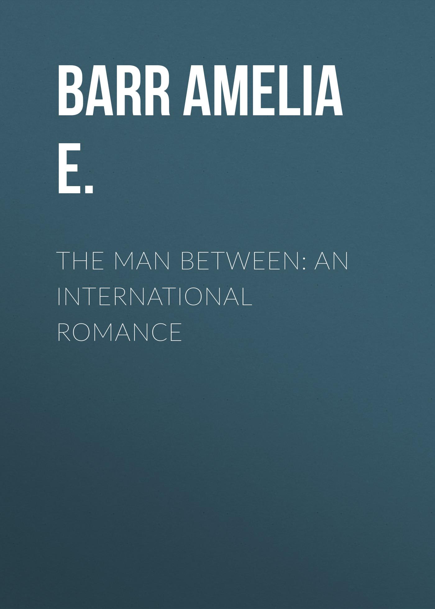 Barr Amelia E. The Man Between: An International Romance цена 2017