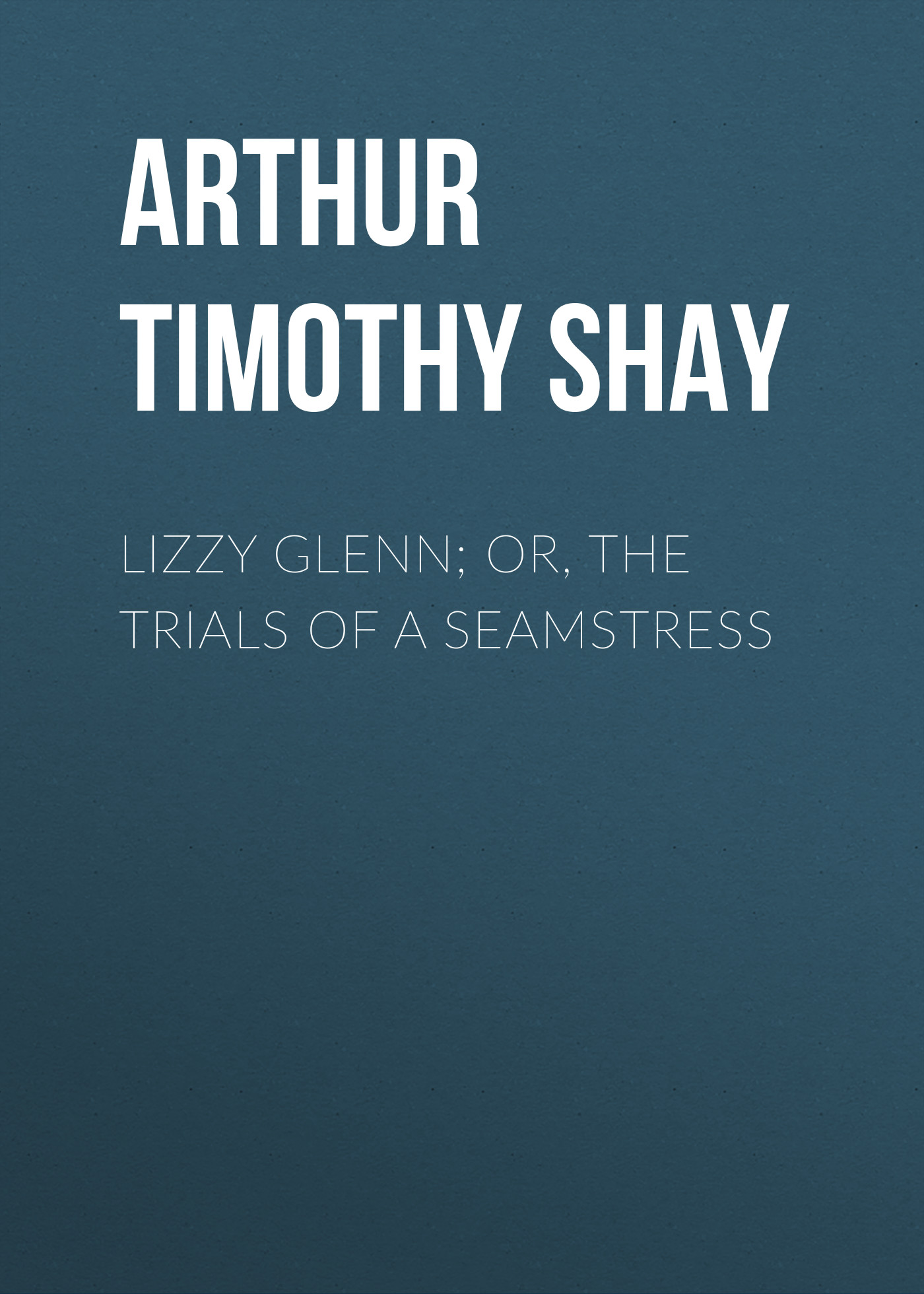 Arthur Timothy Shay Lizzy Glenn; Or, The Trials of a Seamstress arthur timothy shay woman s trials or tales and sketches from the life around us