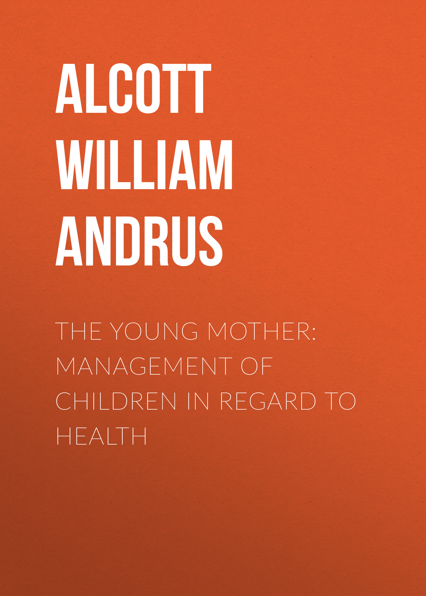 Alcott William Andrus The Young Mother: Management of Children in Regard to Health alcott william andrus the young mother management of children in regard to health
