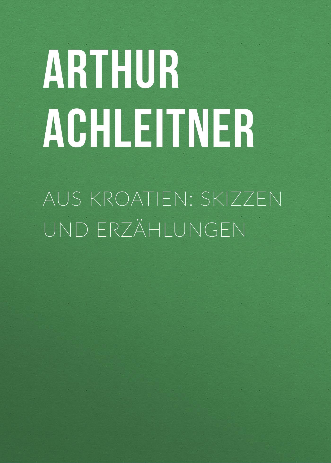 Arthur Achleitner Aus Kroatien: Skizzen und Erzählungen klabund erotische erzählungen