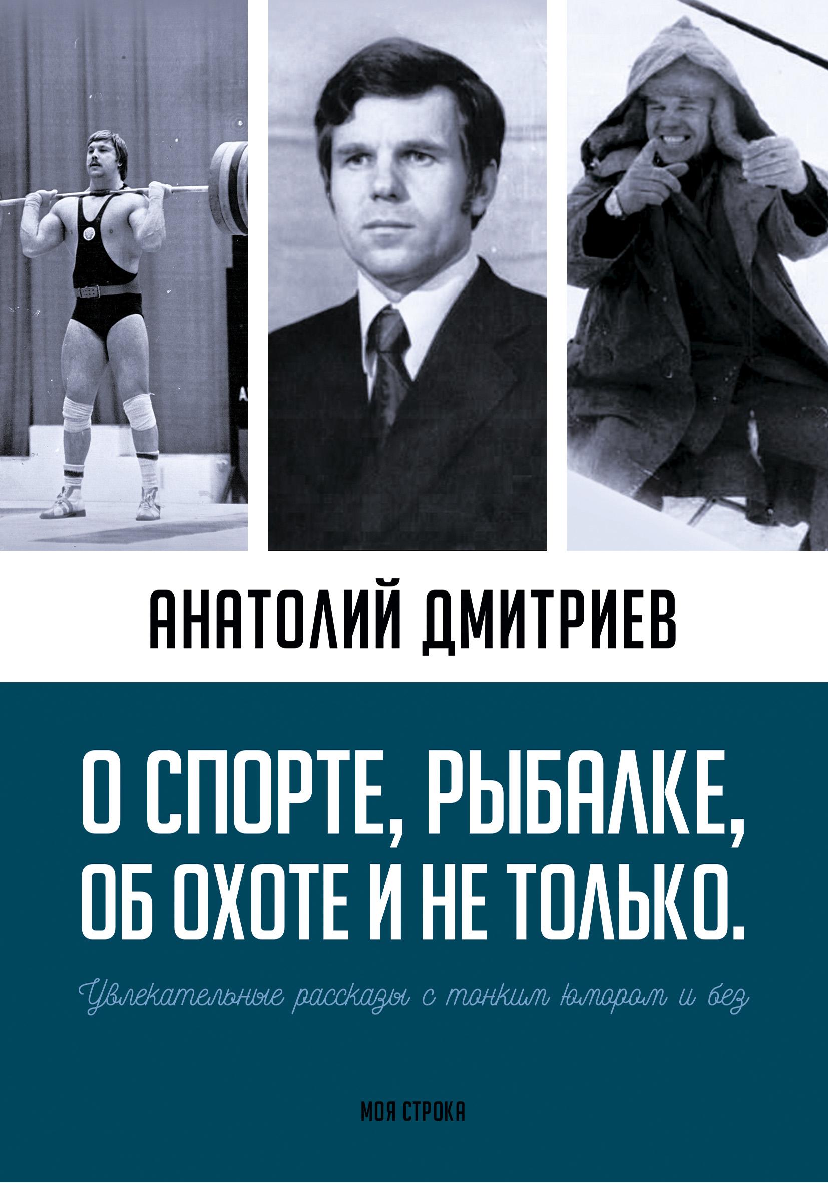 Анатолий Дмитриев О спорте, рыбалке, об охоте и не только. Увлекательные рассказы с тонким юмором и без