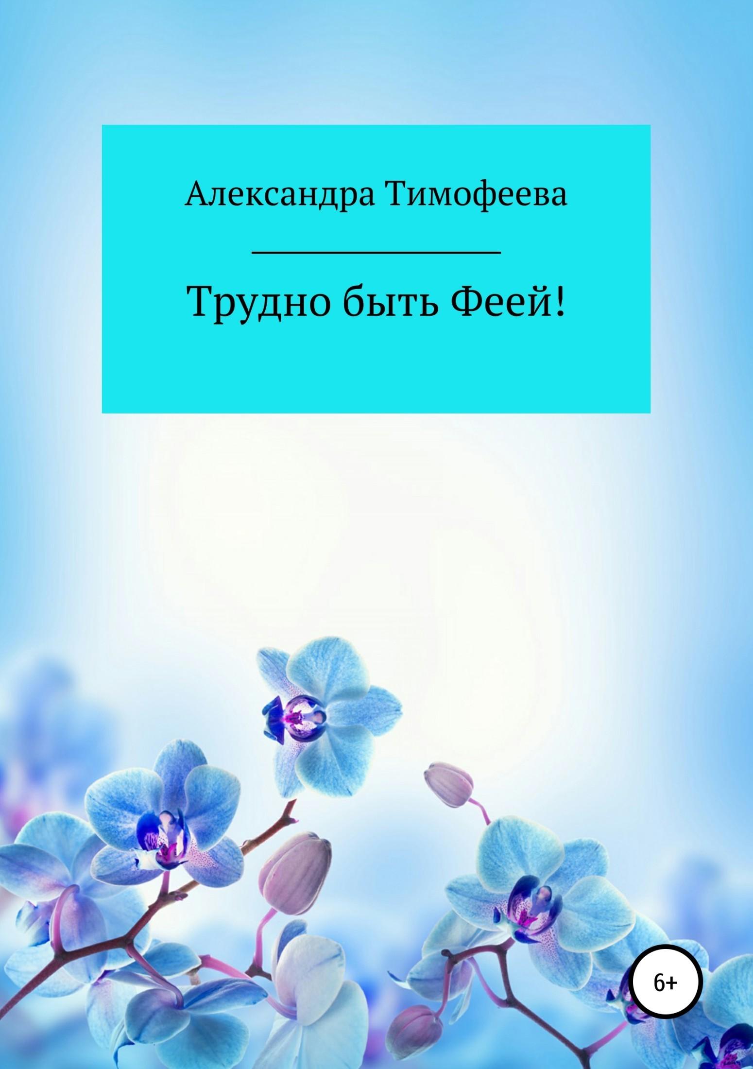 Александра Сергеевна Тимофеева Трудно быть феей! Сборник рассказов жанна светлова волшебный скорпион сборник рассказов
