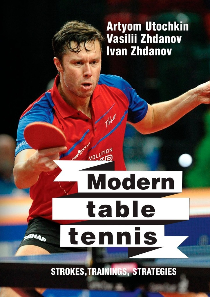 Artyom Utochkin Modern table tennis: strokes, trainings, strategies