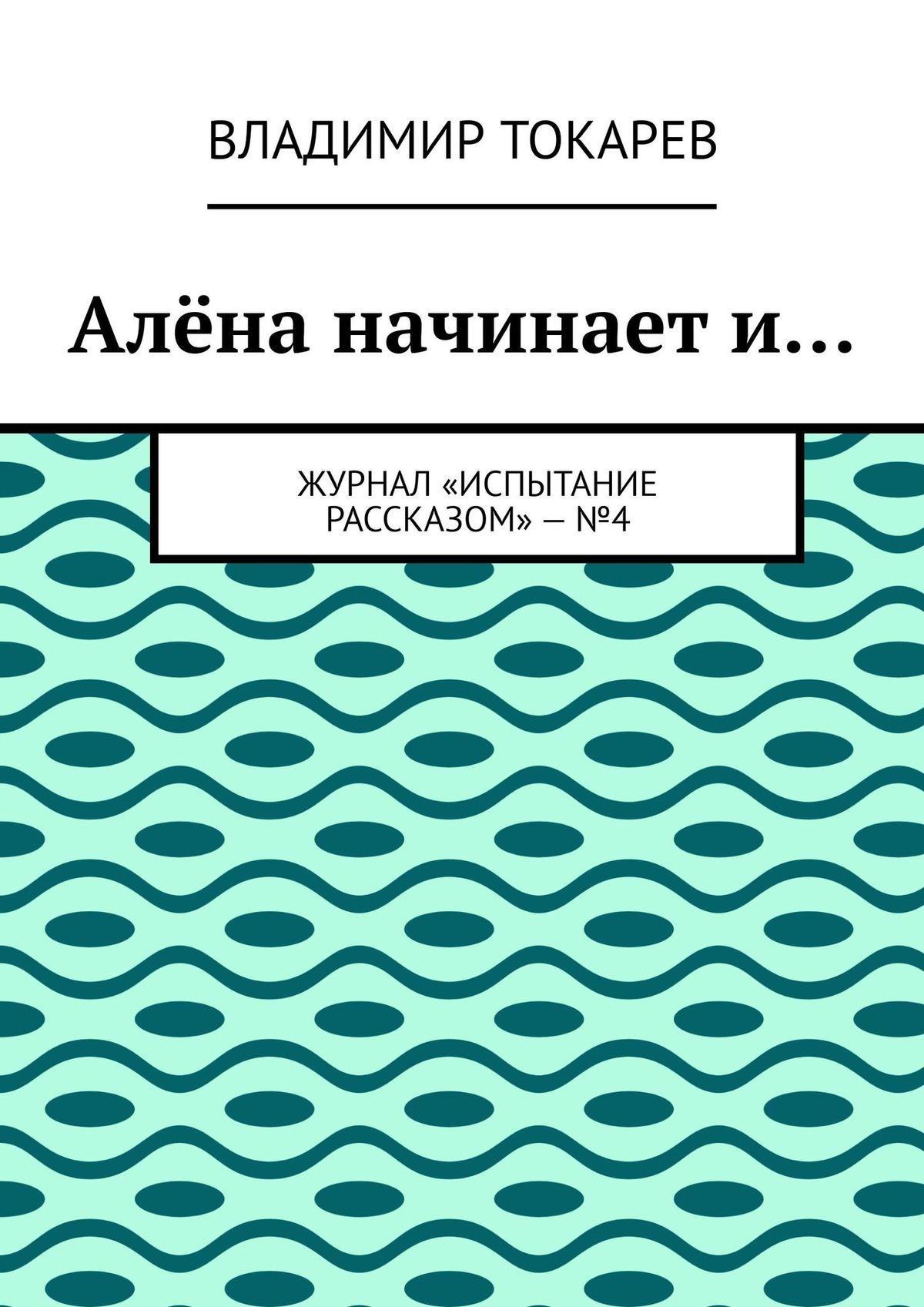 Владимир Токарев Алёна начинает и… Журнал «Испытание рассказом»–№3 цены