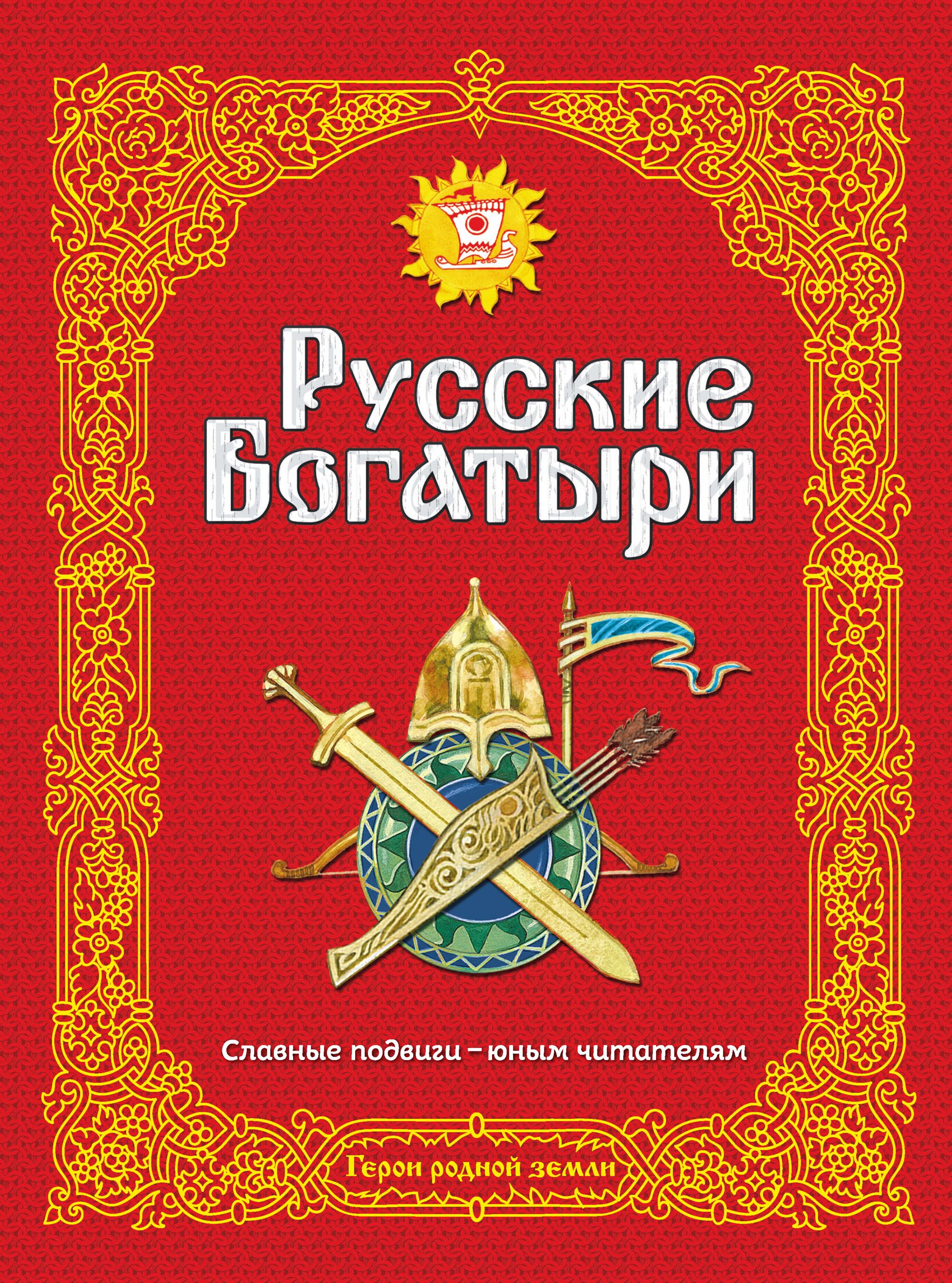 Русские богатыри. Славные подвиги – юным читателям