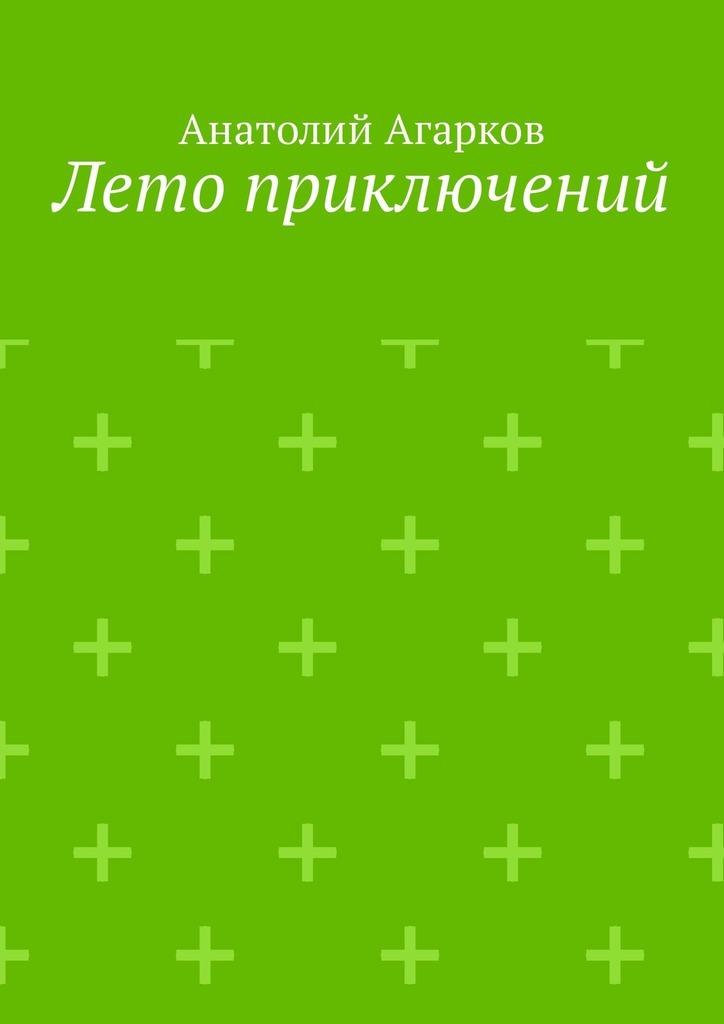 Анатолий Агарков Лето приключений. Настоящий друг не позволит тебе совершать глупости в одиночку анатолий агарков эдем как странно любят суть авоспеваютлик