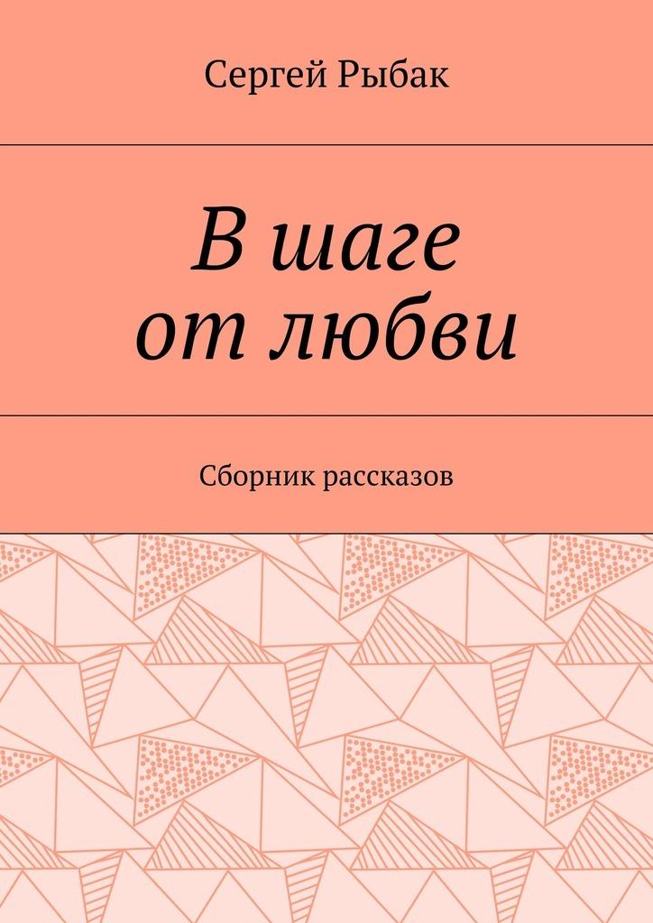 Сергей Рыбак Вшаге отлюбви. Сборник рассказов цена и фото