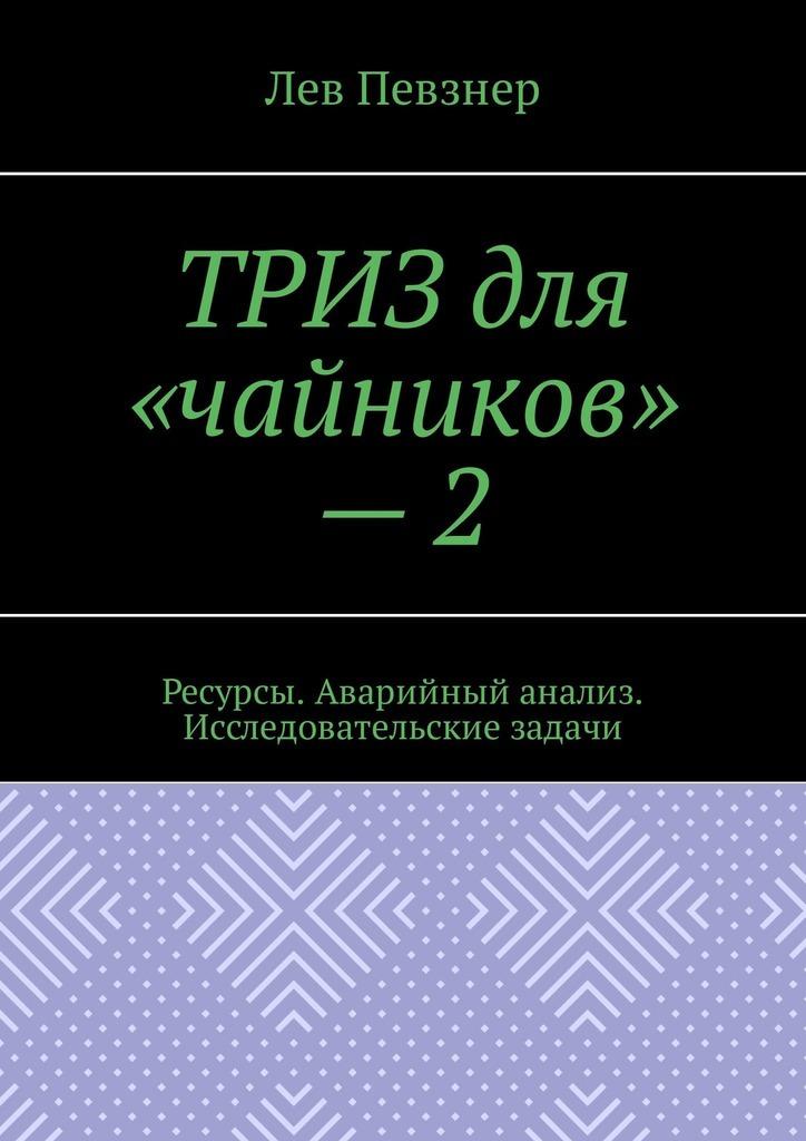 Лев Певзнер ТРИЗ для «чайников» – 2. Ресурсы. Аварийный анализ. Исследовательские задачи певзнер л приемы устранения технических противоречий триз для чайников