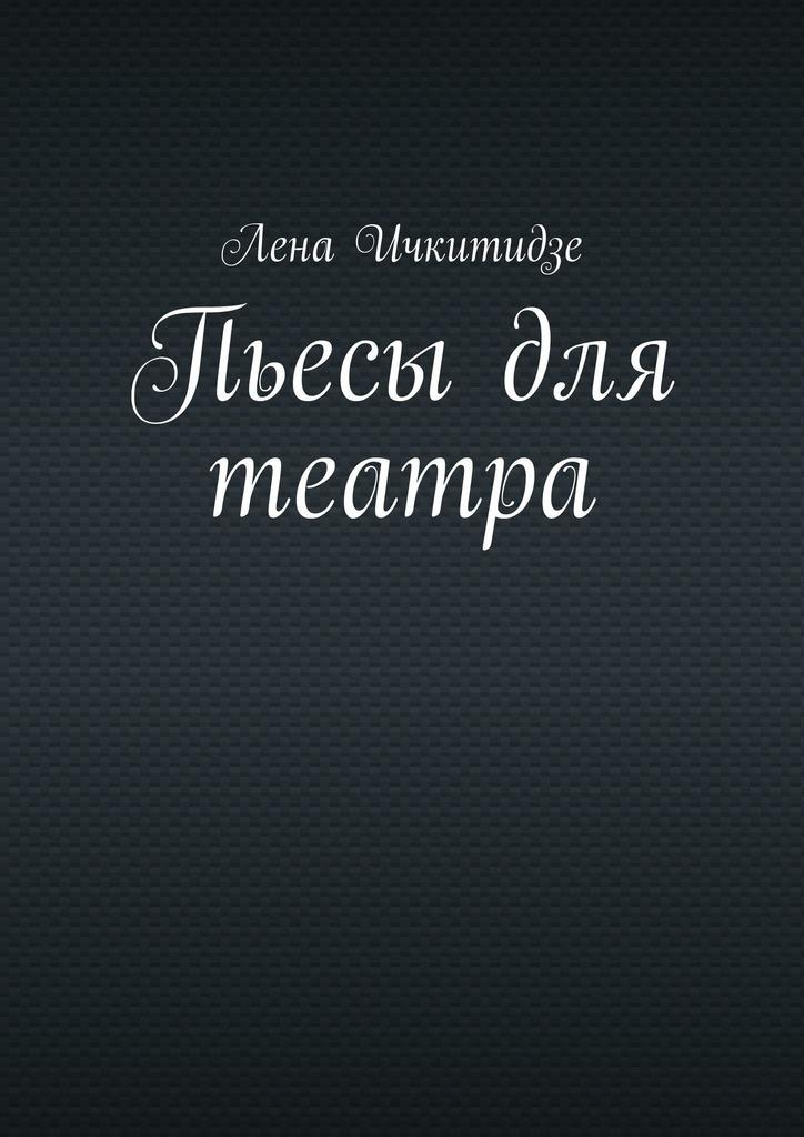 Лена Ичкитидзе Пьесы для театра цена