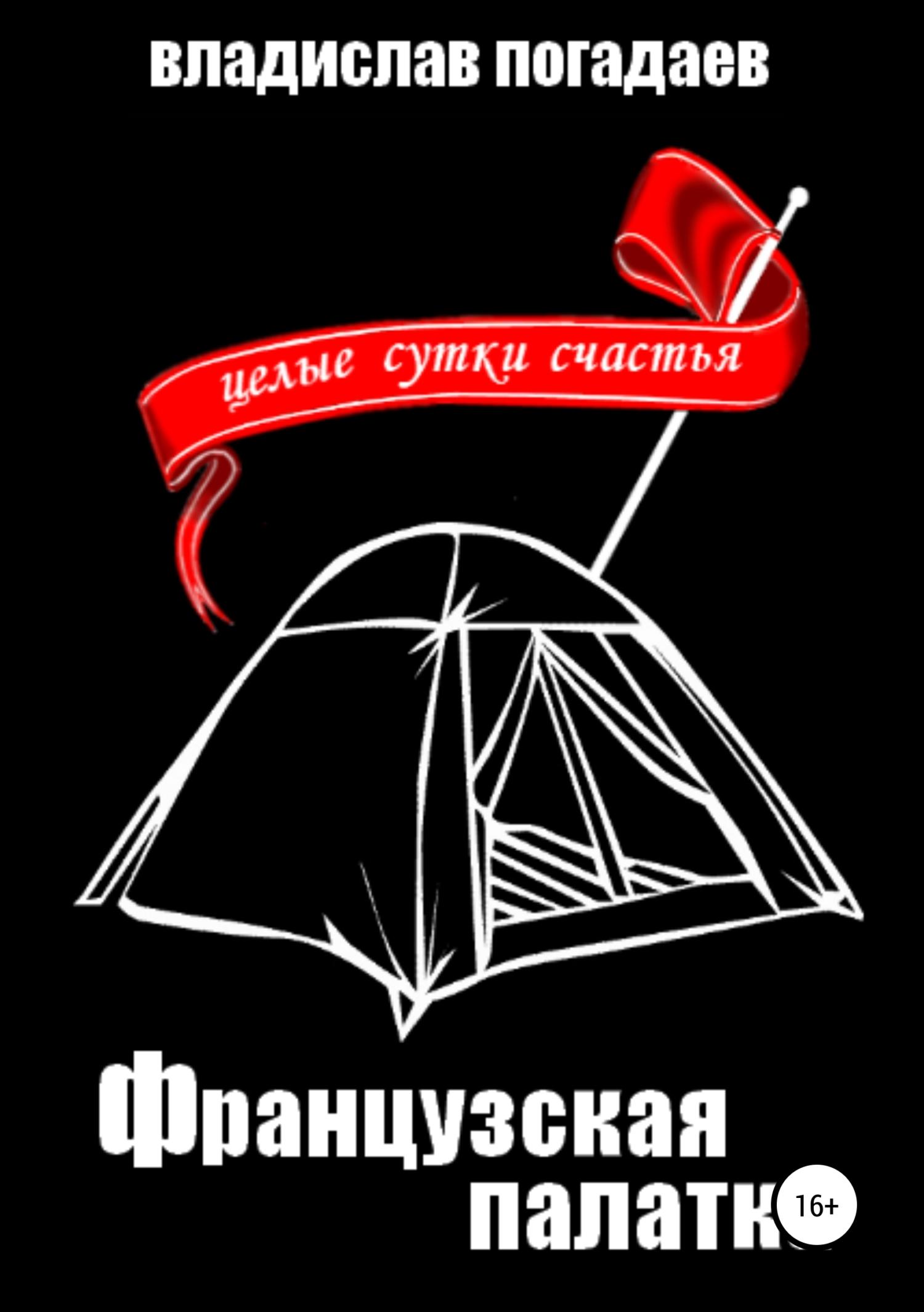 цена на Владислав Михайлович Погадаев Французская палатка, или Целые сутки счастья