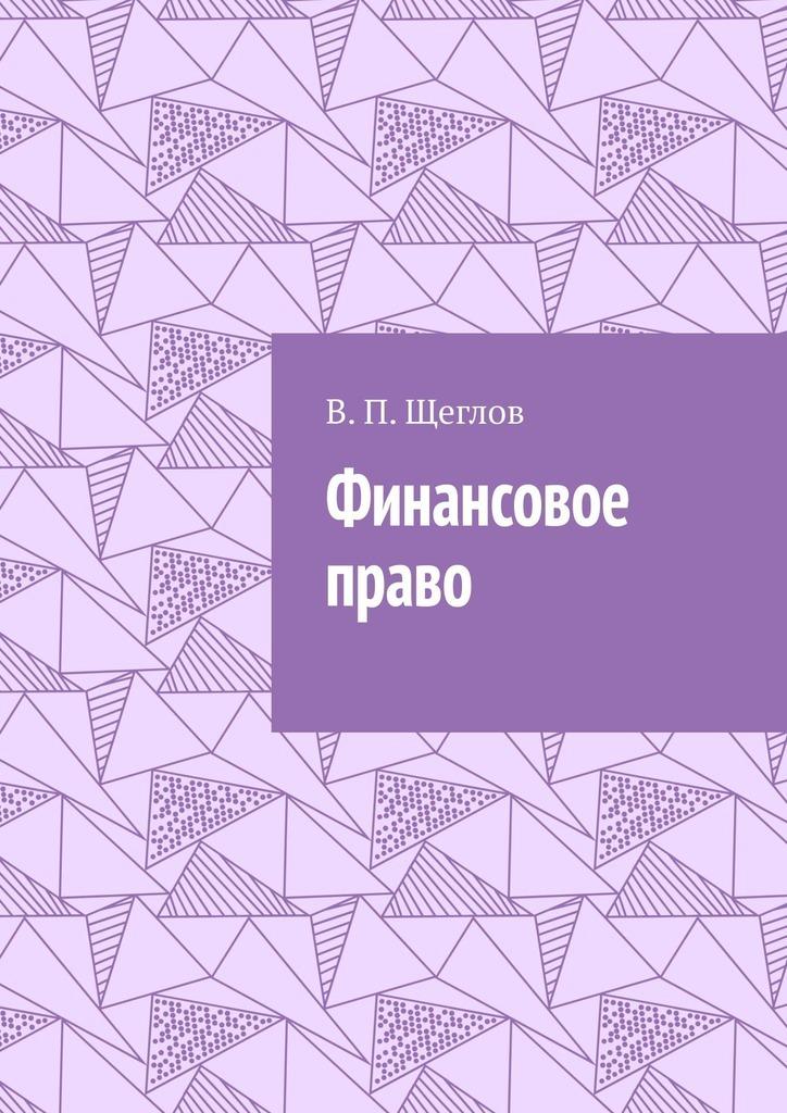 В. П. Щеглов Финансовое право а а гольдфарб финансовое право конспект лекций