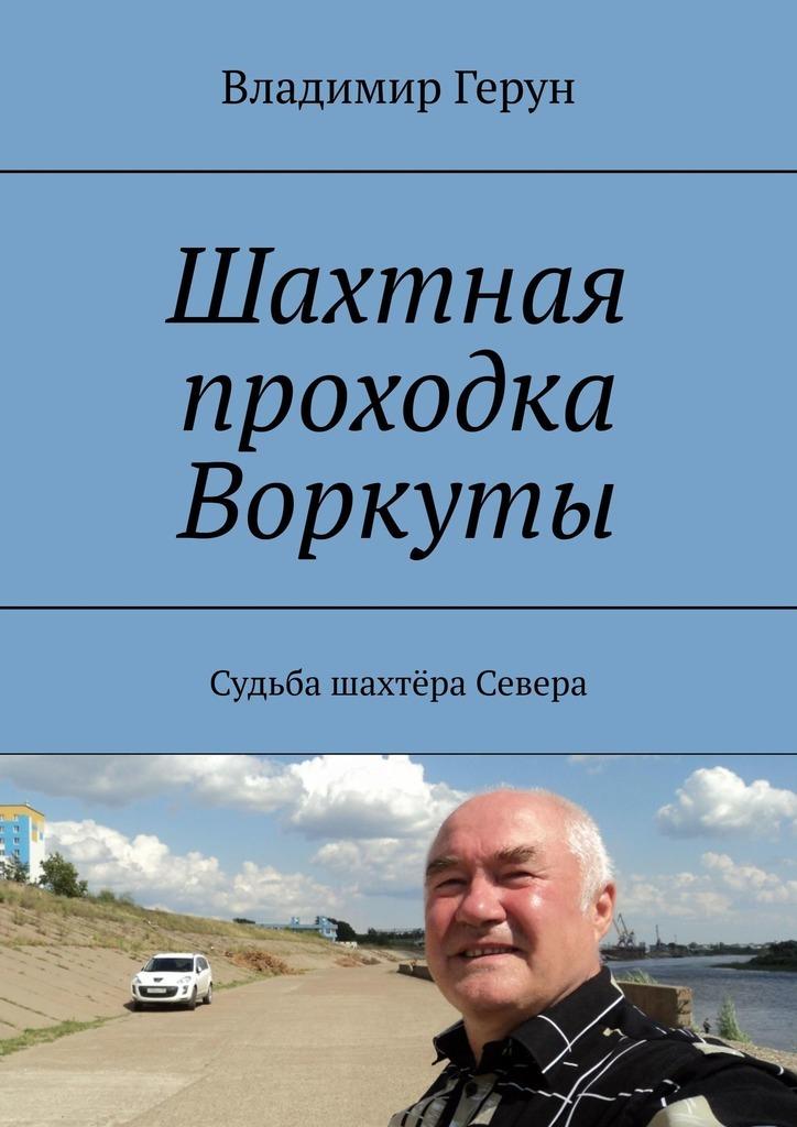 Владимир Герун Шахтная проходка Воркуты. Судьба шахтёра Севера