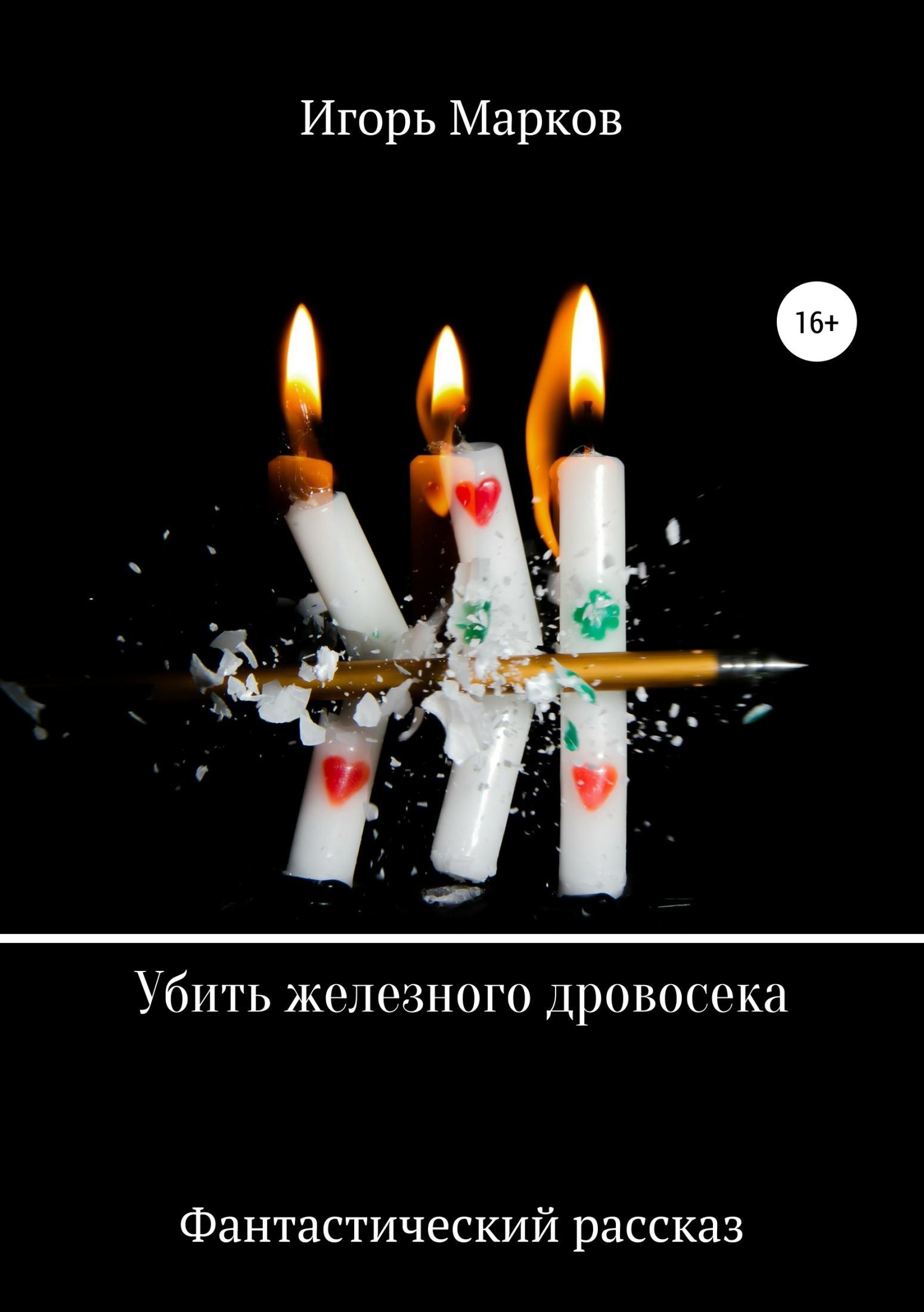 Игорь Владимирович Марков Убить железного дровосека игорь владимирович марков дурья башка