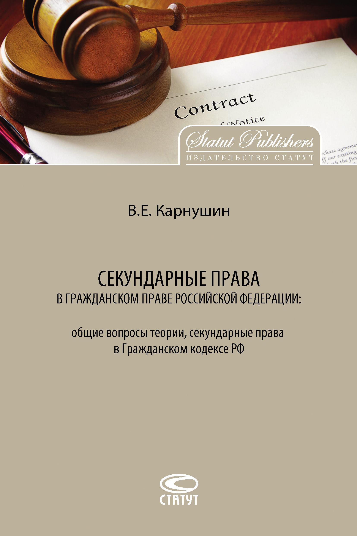 лучшая цена Вячеслав Карнушин Секундарные права в гражданском праве Российской Федерации: общие вопросы теории, секундарные права в Гражданском кодексе РФ