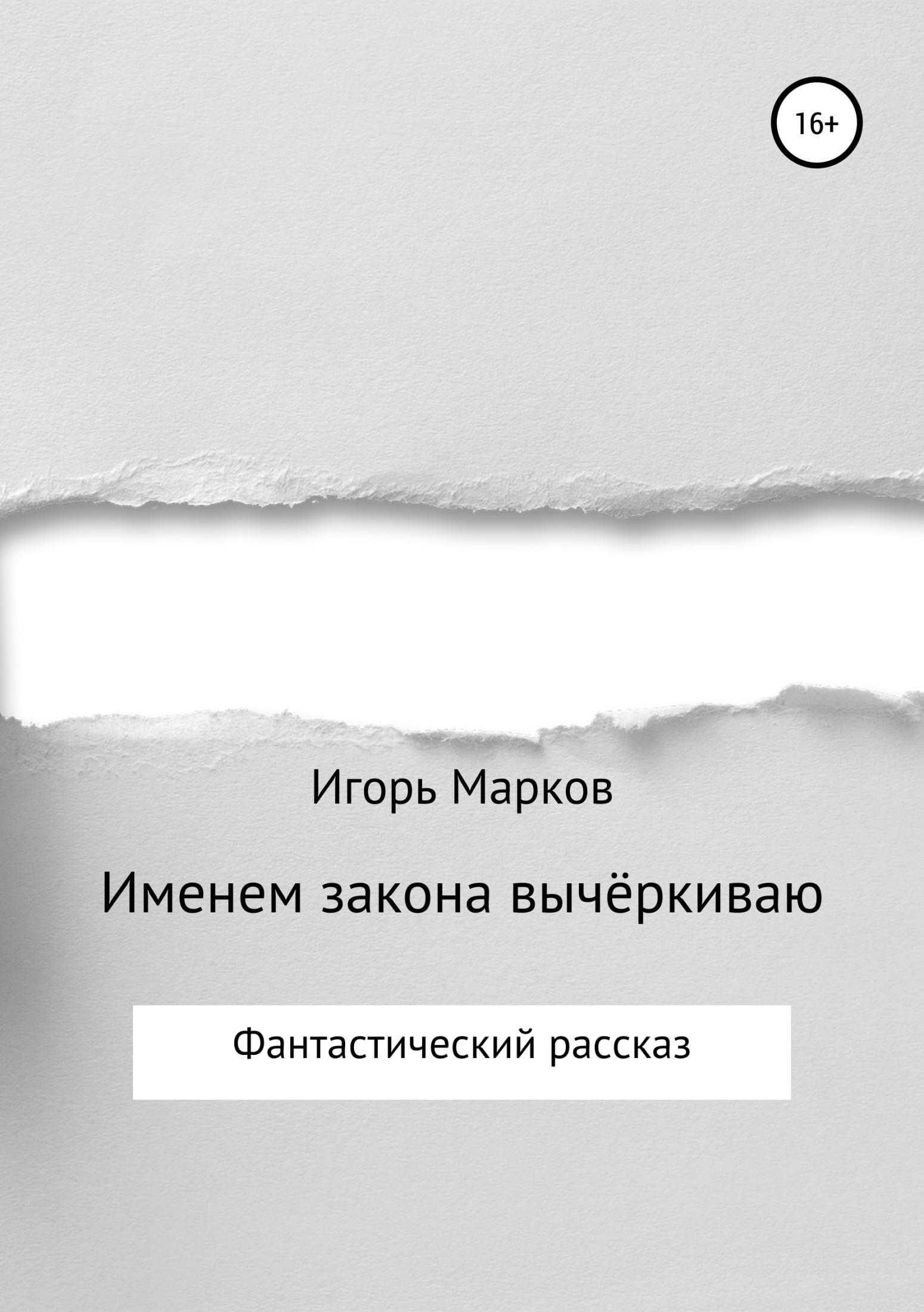 Игорь Владимирович Марков Именем закона вычёркиваю игорь владимирович марков дурья башка