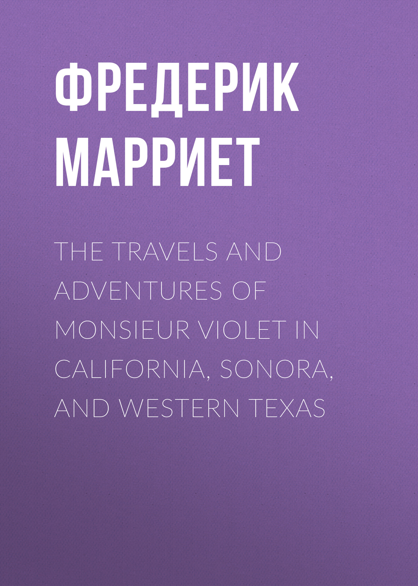 the travels and adventures of monsieur violet in california sonora and western texas