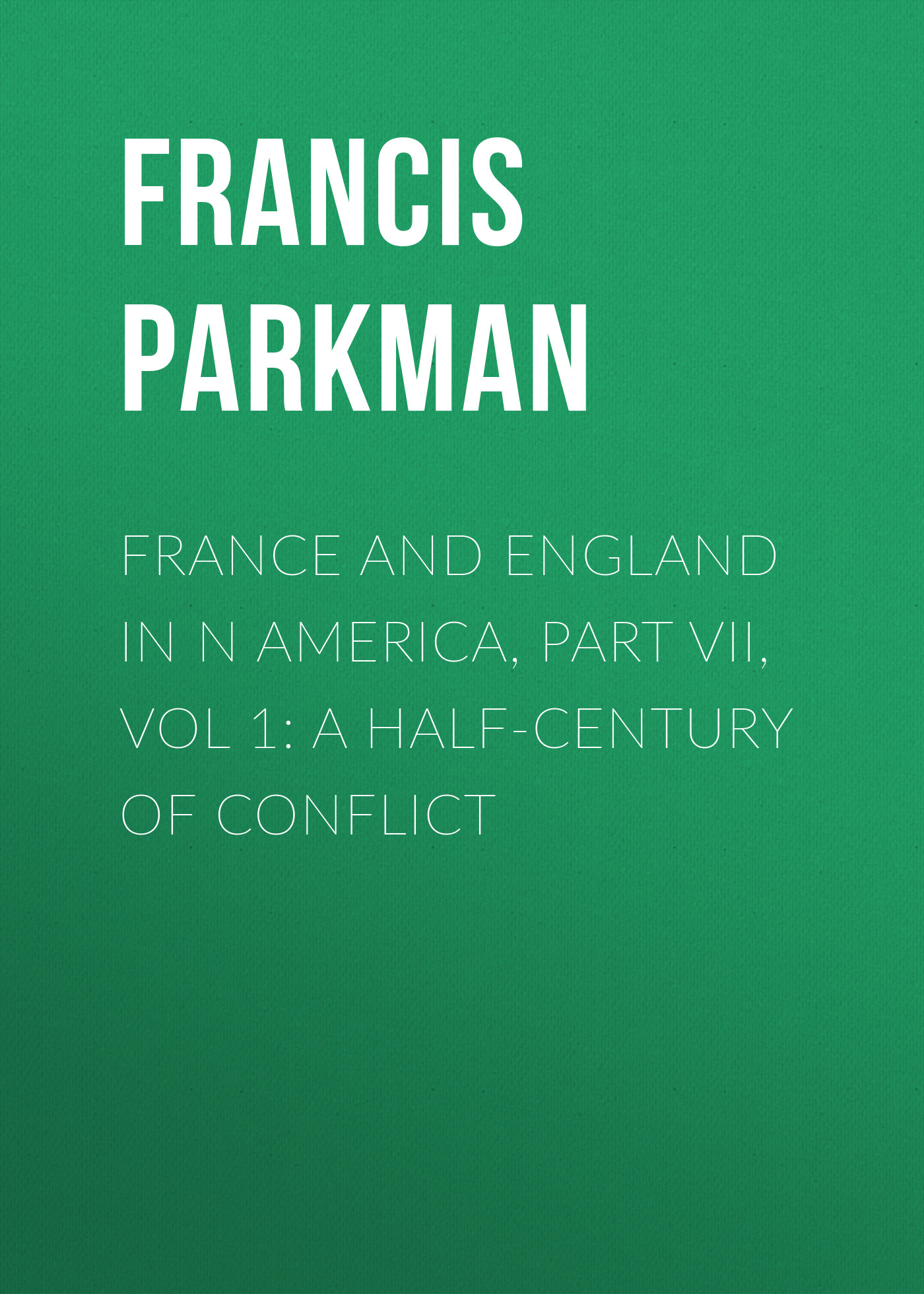 цена на Francis Parkman France and England in N America, Part VII, Vol 1: A Half-Century of Conflict