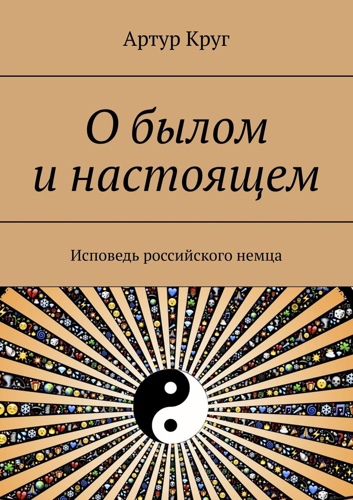 Артур Александрович Круг О былом и настоящем. Исповедь российского немца