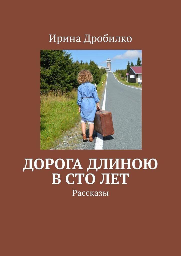 Ирина Дробилко Дорога длиною встолет. Рассказы наапет кучак сто и один айрен