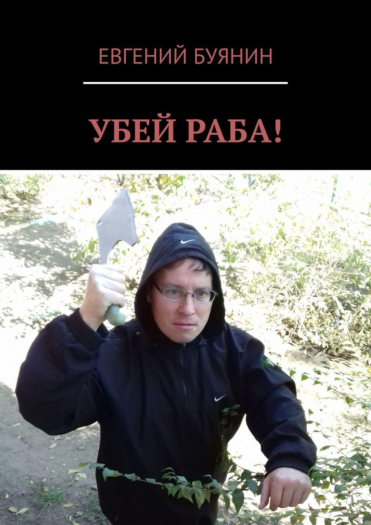 ЕВГЕНИЙ БУЯНИН УБЕЙ РАБА! раба любви