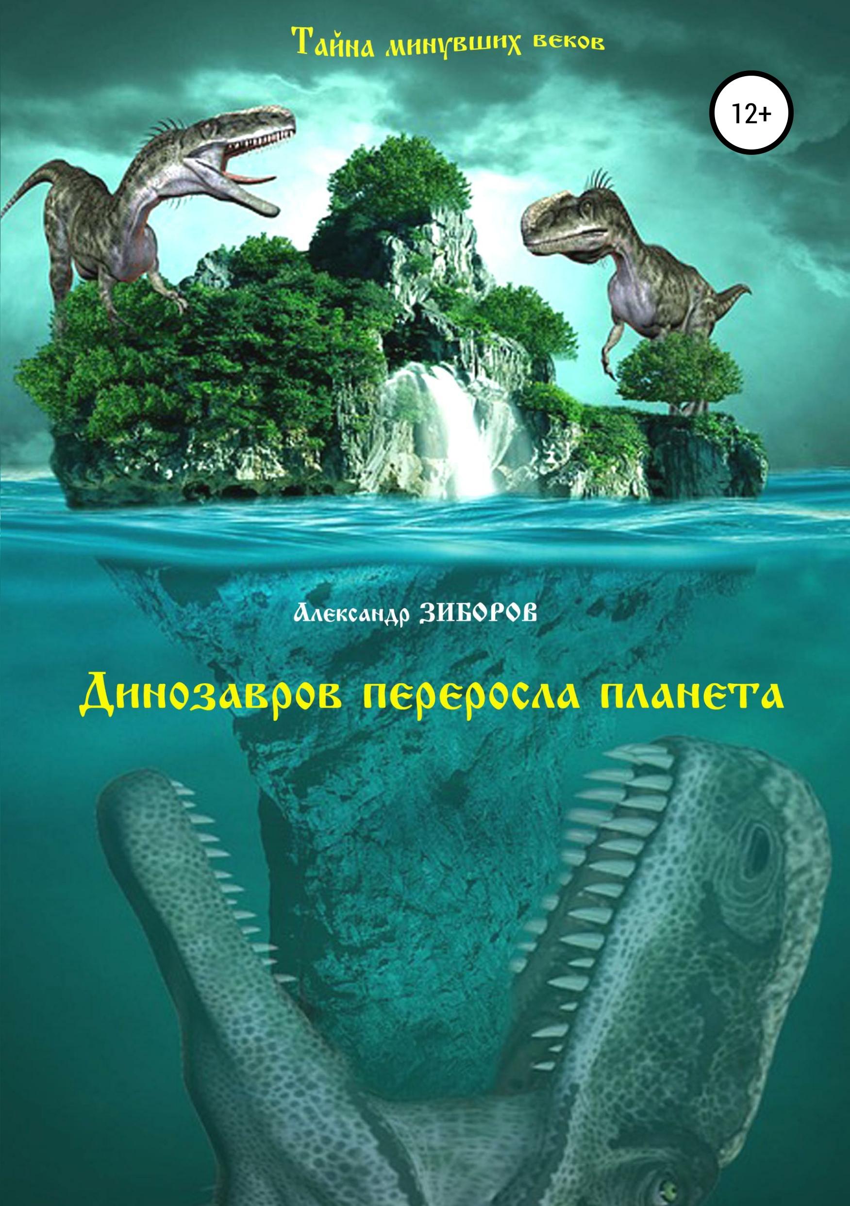 Александр Зиборов Динозавров переросла планета былого ищу следы поиски находки загадки гипотезы размышления…