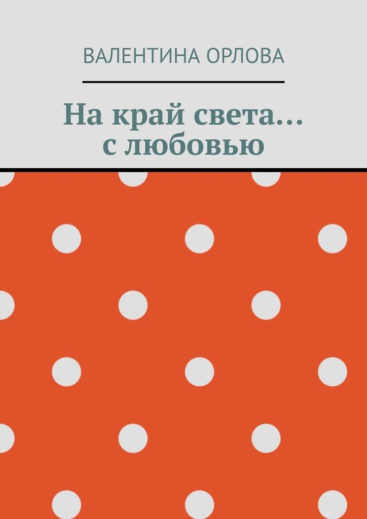 Валентина Александровна Орлова На край света… слюбовью валентина орлова принцип талиона