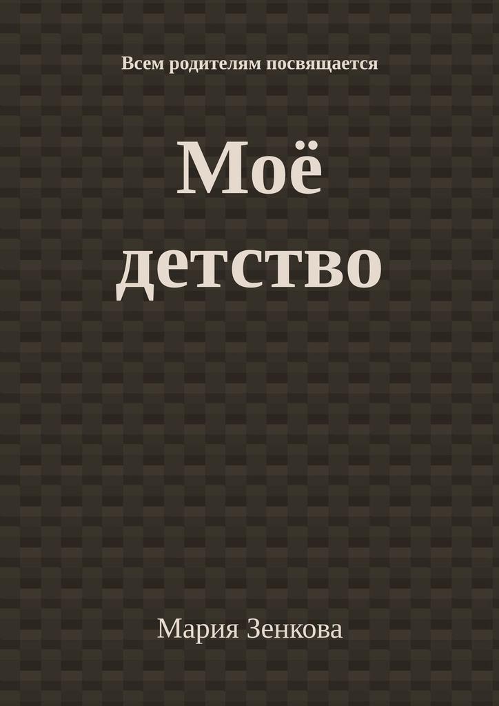 Мария Зенкова Моё детство. Всем родителям посвящается мария украинцева российская благодать