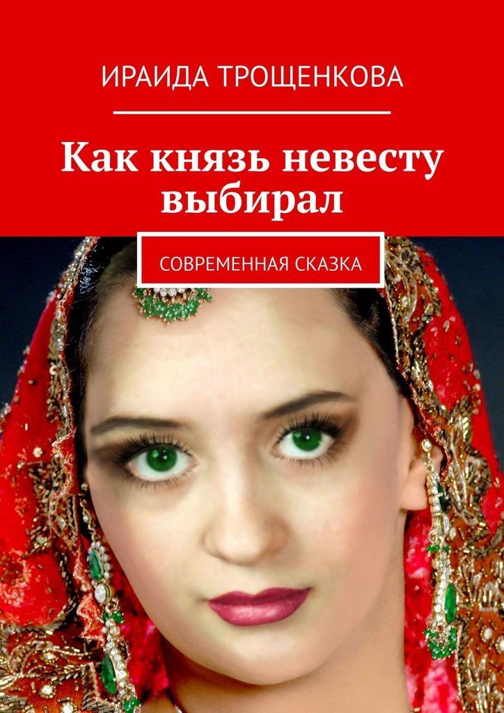 Ираида Трощенкова Как князь невесту выбирал. Современная сказка ираида трощенкова мамонт там где любовь