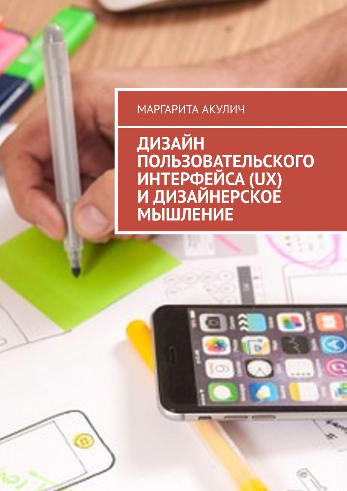 Маргарита Акулич Дизайн пользовательского интерфейса(UX) идизайнерское мышление