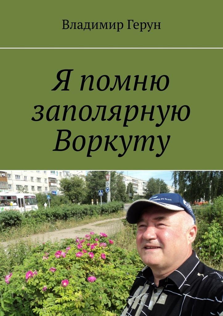 Фото - Владимир Герун Я помню заполярную Воркуту александра тонкс вспоминай рак не
