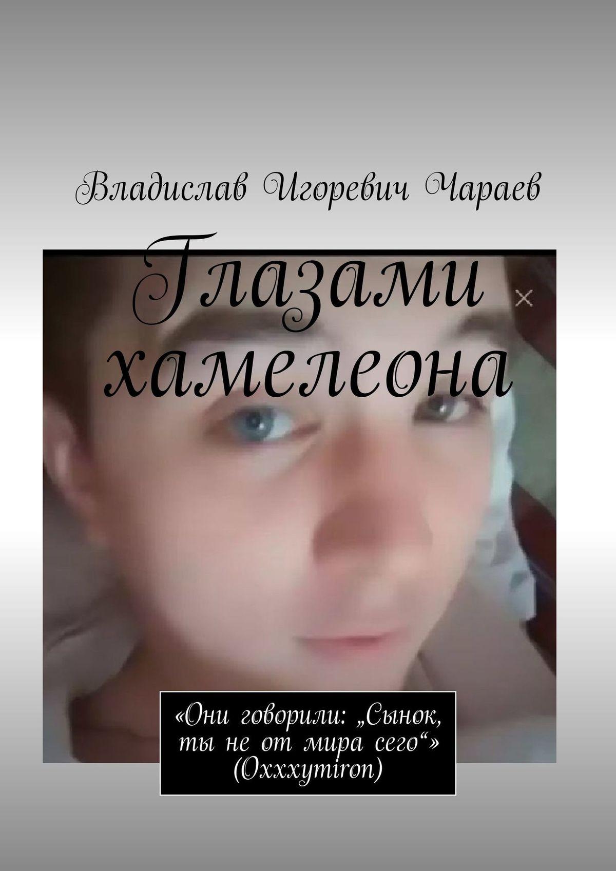Влад Игоревич Чараев Глазами хамелеона. Все говорили: «Сынок, ты неотмира сего» Oxxxymiron все обо всех том 8