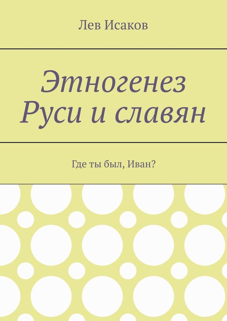 Лев Исаков Этногенез Руси и славян. Где ты был, Иван?
