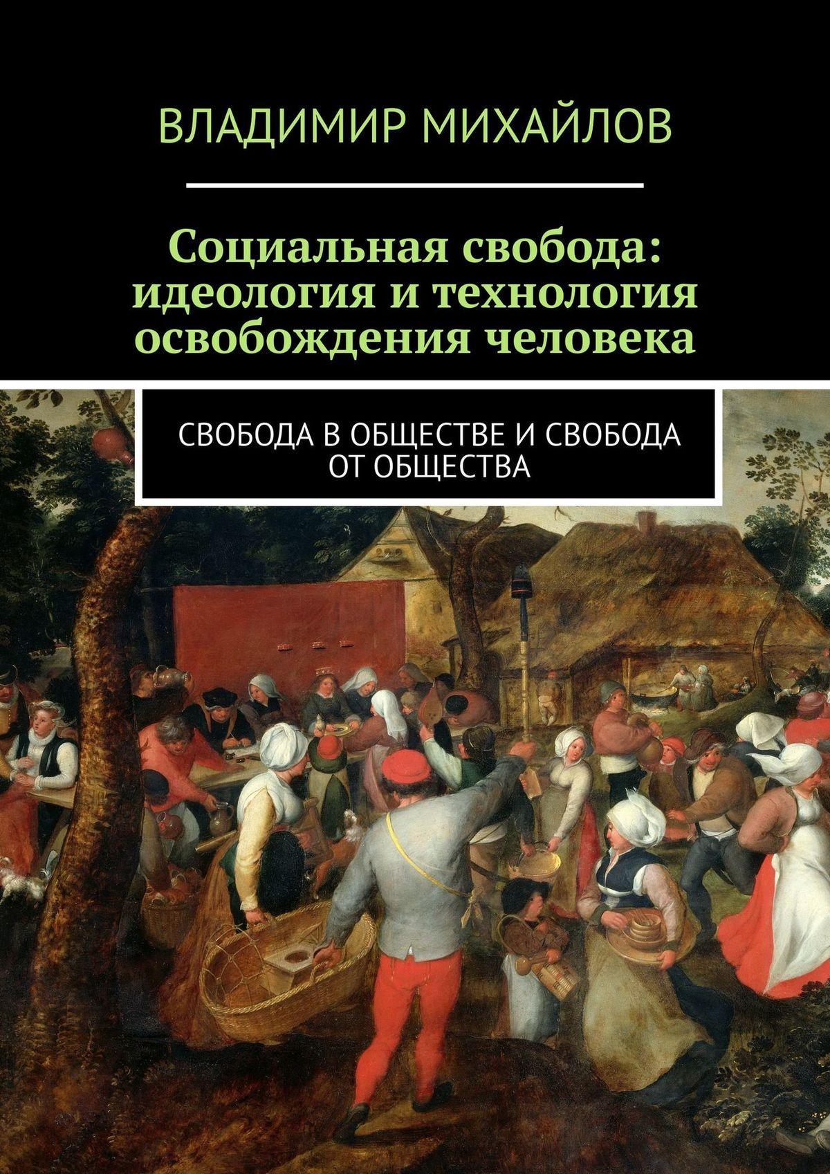 Владимир Михайлов Социальная свобода: идеология итехнология освобождения человека. Свобода в обществе и свобода от общества