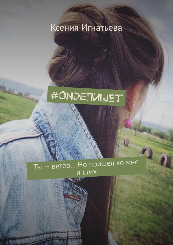 #OndeПишет. Ты – ветер… Нопришел ко мне истих