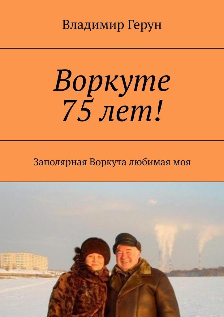 Владимир Герун Воркуте 75 лет! Заполярная Воркута любимаямоя